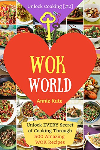 Welcome to Wok World: Unlock EVERY Secret of Cooking Through 500 AMAZING Wok Recipes (Wok cookbook, Stir Fry recipes, Noodle recipes, easy Chinese recipes .) (Unlock Cooking, Cookbook [#2]) by Annie Kate