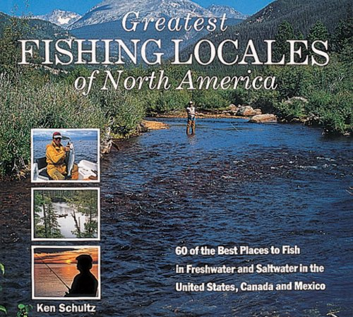 Greatest Fishing Locales of North America: 60 of the Best Places to Fish in Freshwater and Saltwater in the United States, Canada and Mexico (Best Fly Fishing In Canada)