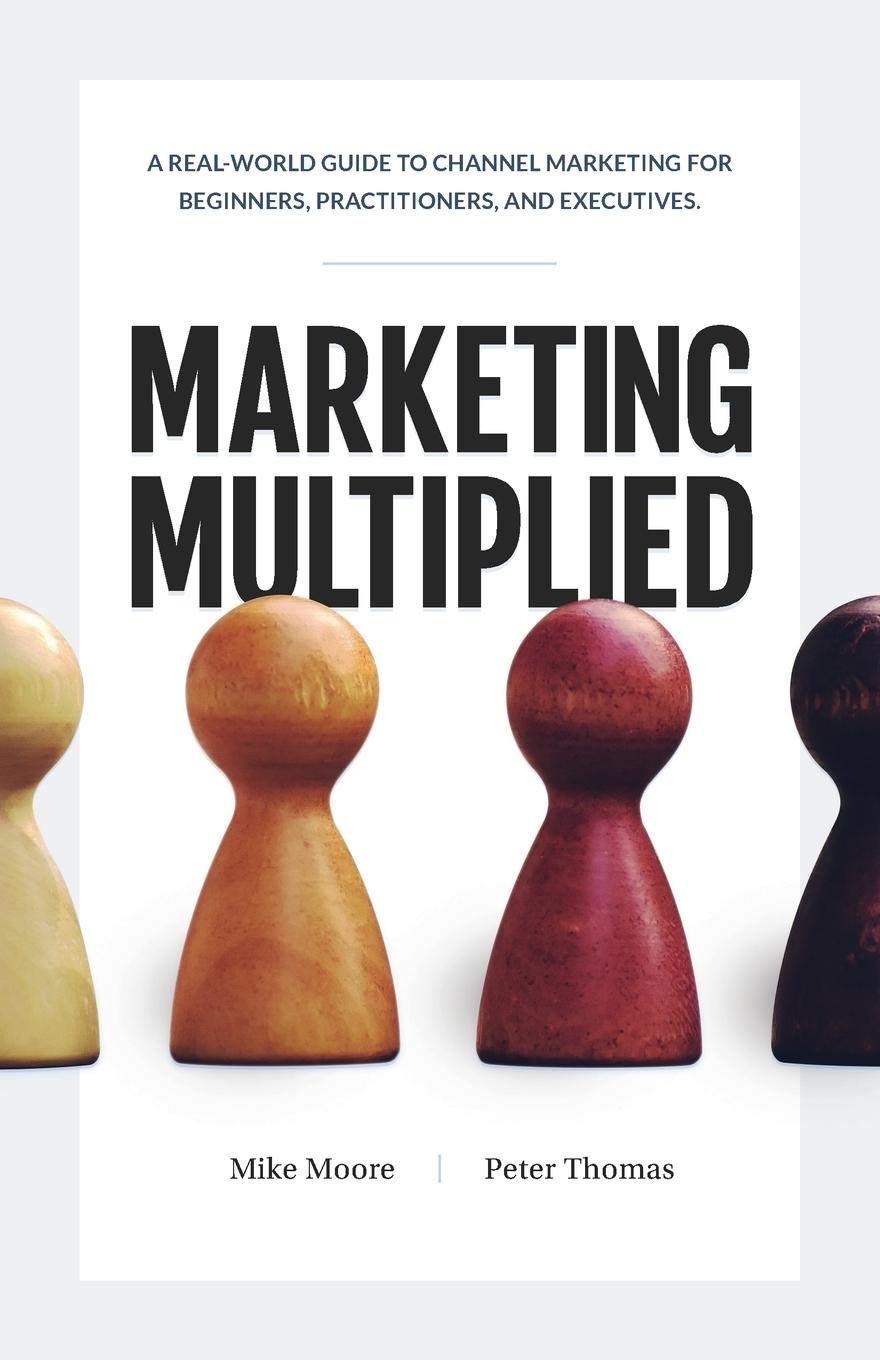 Marketing Multiplied  A Real World Guide To Channel Marketing For Beginners Practitioners And Executives.