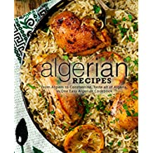 Algerian Recipes: From Algiers to Constantine, Taste all of Algeria, in One Easy Algerian Cookbook (2nd Edition)