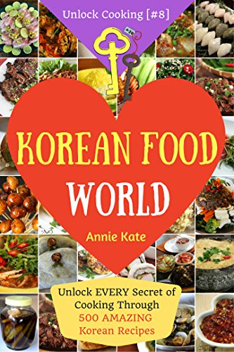 Welcome to Korean Food World: Unlock Every Secret of Cooking Through 500 Amazing Korean Recipes (Korean Cookbook, Korean Cuisine, Korean Cooking Pot, Asian Cuisine...) (Unlock Cooking, Cookbook [#8]) by Annie Kate