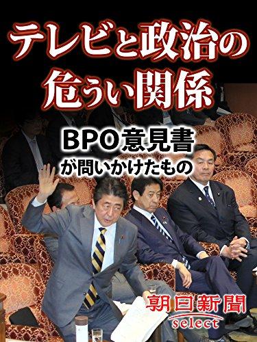 テレビと政治の危うい関係 BPO意見書が問いかけたもの (朝日新聞デジタルSELECT)