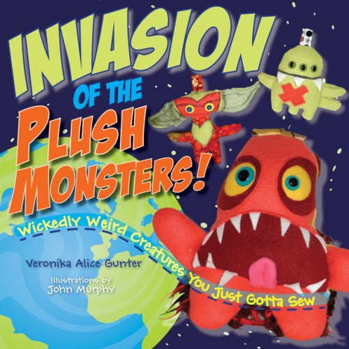 Invasion of the Plush Monsters!: Wickedly Weird Creatures You Just Gotta Sew pdf epub