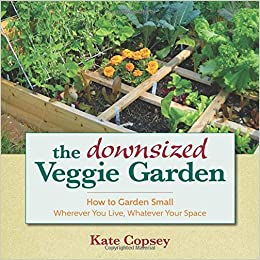 The Downsized Veggie Garden: How To Garden Small   Wherever You Live,  Whatever Your Space: Kate Copsey: 9781943366002: Amazon.com: Books