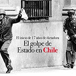 El golpe de Estado en Chile: El inicio de 17 años de dictadura [The Coup in Chile: The Beginning of 17 Years of Dictatorship]