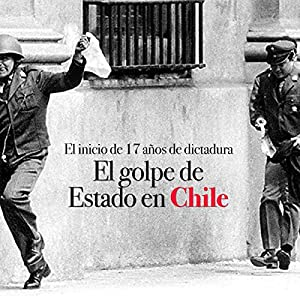 El golpe de Estado en Chile: El inicio de 17 años de dictadura [The Coup in Chile: The Beginning of 17 Years of Dictatorship] Audiobook