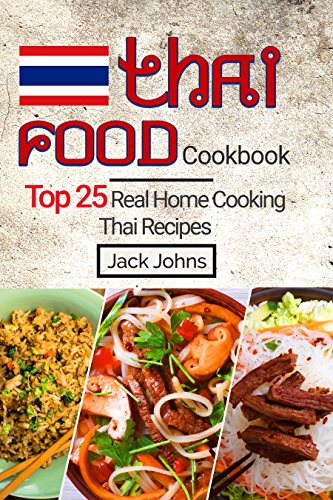 Thai Food Cookbook: Top 25 Real Home Cooking Thai Recipes by Jack Johns