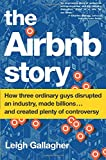 The Airbnb Story: How Three Ordinary Guys Disrupted an Industry, Made Billions and Created Plenty of Controversy
