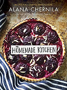 The Homemade Kitchen: Recipes for Cooking with Pleasure by [Chernila, Alana]