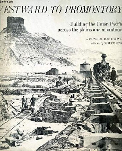 Westward to Promontory: Building the Union Pacific across the Plains and Mountains, A Pictorial - Pacific Railroad Building Union