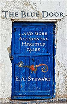 The Blue Door: and More Accidental Heretics Tales by [Stewart, E.A.]