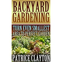 Backyard Gardening: Turn Even Smallest Area To Perfect Garden