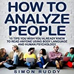 How to Analyze People: Tips You Wish You Already Knew to Read Anyone Using Body Language and Human Psychology | Simon Ruddy