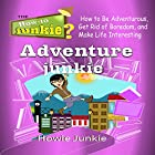 Adventure Junkie: How to Be Adventurous, Get Rid of Boredom, and Make Life Interesting Hörbuch von  Howie Junkie Gesprochen von:  How-To Junkie