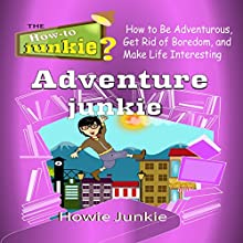 Adventure Junkie: How to Be Adventurous, Get Rid of Boredom, and Make Life Interesting Audiobook by  Howie Junkie Narrated by  How-To Junkie