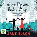 How to Fly With Broken Wings Audiobook by Jane Elson Narrated by Emma Noakes, Gareth Bennett-Ryan