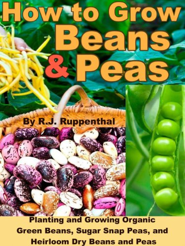 How to Grow Beans and Peas: Planting and Growing Organic Green Beans, Sugar Snap Peas, and Heirloom Dry Beans and Peas by [Ruppenthal, R.J.]