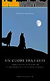 Un cuore tra i lupi: La mia vita sedotta dalla natura alla ricerca dell'elusivo signore dei boschi