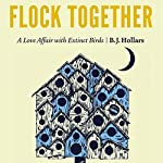 Flock Together: A Love Affair with Extinct Birds | B.J. Hollars