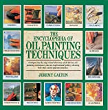 The Encyclopedia of Oil Painting Techniques: A Unique Step-by-Step Visual Directory of All the Key Oil-Painting Techniques, Plus an Inspirational Gallery Showing How They Can Be Put into Practice