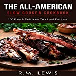 The All-American Slow Cooker Cookbook: 100 Easy & Delicious All-American Crock Pot Recipes | R.M. Lewis