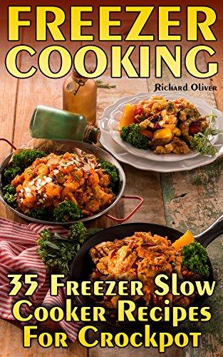 Freezer Cooking: 35 Freezer Slow Cooker Recipes For Crockpot by Richard  Oliver