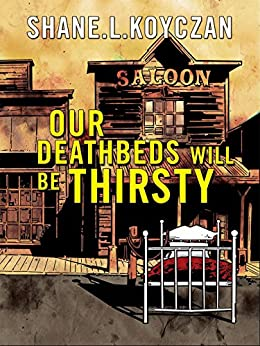 Our Deathbeds Will Be Thirsty by [Koyczan, Shane]