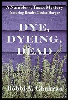 Dye, Dyeing, Dead: A Nameless, Texas Mystery by [Chukran, Bobbi A.]