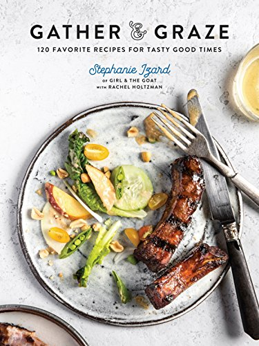Gather & Graze: 120 Favorite Recipes for Tasty Good Times by Stephanie Izard, Rachel Holtzman