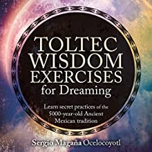 Toltec Wisdom Exercises for Dreaming Speech by Sergio Magaña Narrated by Sergio Magaña