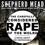 The Carefully Considered Rape of the World: A Novel About the Unspeakable | Shepherd Mead
