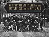 War Photographs Taken on the Battlefields of the Civil War, Mathew B. Brady and Alexander Gardner, 1620876442