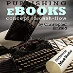 Publishing eBooks Concept to Cash-Flow: How to Publish Your eBook on Amazon Kindle Step-by-Step From Start to Finish | Christopher Kinkaid