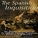 The Spanish Inquisition: The History and Legacy of the Catholic Church's Notorious Persecution of Heretics Audiobook by  Charles River Editors Narrated by Kenneth Ray
