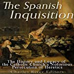 The Spanish Inquisition: The History and Legacy of the Catholic Church's Notorious Persecution of Heretics | Charles River Editors
