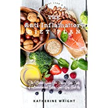 The Anti-Inflammatory Diet: The Ultimate Guide to Ridding Your Body of Inflammation by Eating Your Way Healthy (Eat Your Way Lean & Healthy Book 10)