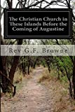 The Christian Church in These Islands Before the Coming of Augustine, Rev G. F. Browne, 1500572772