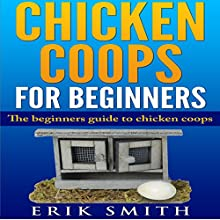 Chicken Coops for Beginners: The Beginners Guide to Chicken Coops Audiobook by Erik Smith Narrated by Robert Grothe