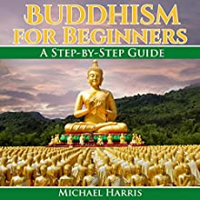 Buddhism for Beginners: A Step-by-Step Guide Audiobook by Michael Harris Narrated by Matt Haynes