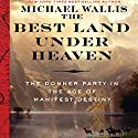 The Best Land Under Heaven: The Donner Party in the Age of Manifest Destiny Audiobook by Michael Wallis Narrated by Michael Wallis