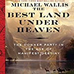 The Best Land Under Heaven: The Donner Party in the Age of Manifest Destiny | Michael Wallis