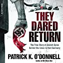 They Dared Return: The True Story of Jewish Spies Behind the Lines in Nazi Germany Audiobook by Patrick K. O'Donnell Narrated by Ken Kliban
