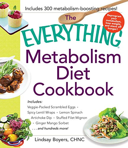 The Everything Metabolism Diet Cookbook: Includes Vegetable-Packed Scrambled Eggs, Spicy Lentil Wraps, Lemon Spinach Artichoke Dip, Stuffed Filet Mignon, ... Sorbet, and Hundreds More! (Everything®)