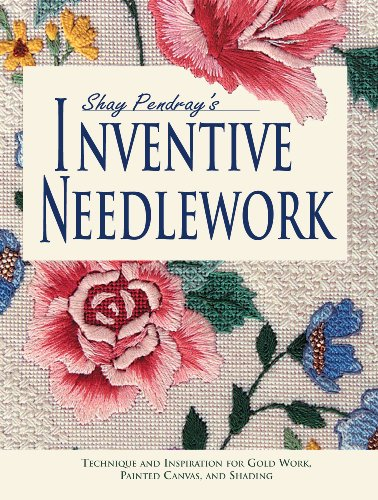 Shay Pendray's Inventive Needlework: Techniques & Inspiration for Gold Work, Painted Canvas, & Shading