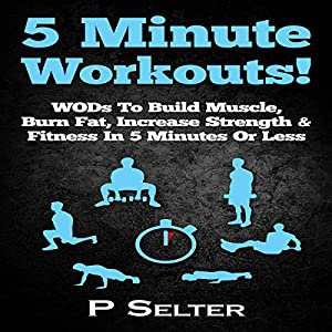 5 Minute Workouts! WODs to Build Muscle, Burn Fat, Increase Strength & Fitness in 5 Minutes or Less Audiobook