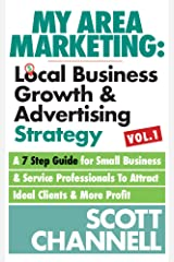 My Area Marketing: Local Business Growth & Advertising Strategy Vol 1: A 7 Step Guide For Small Business & Service Professionals To Attract Ideal Clients & More Profit Kindle Edition