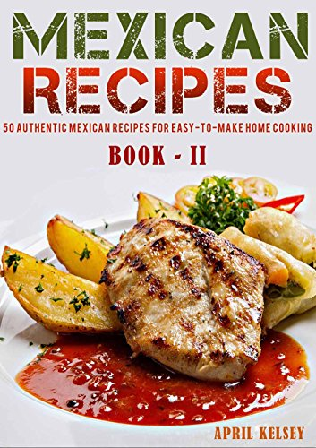 Mexican Recipes: 50 Authentic Mexican Recipes For Easy-To-Make Home Cooking (Mexican Cookbook Book 2) by APRIL KELSEY
