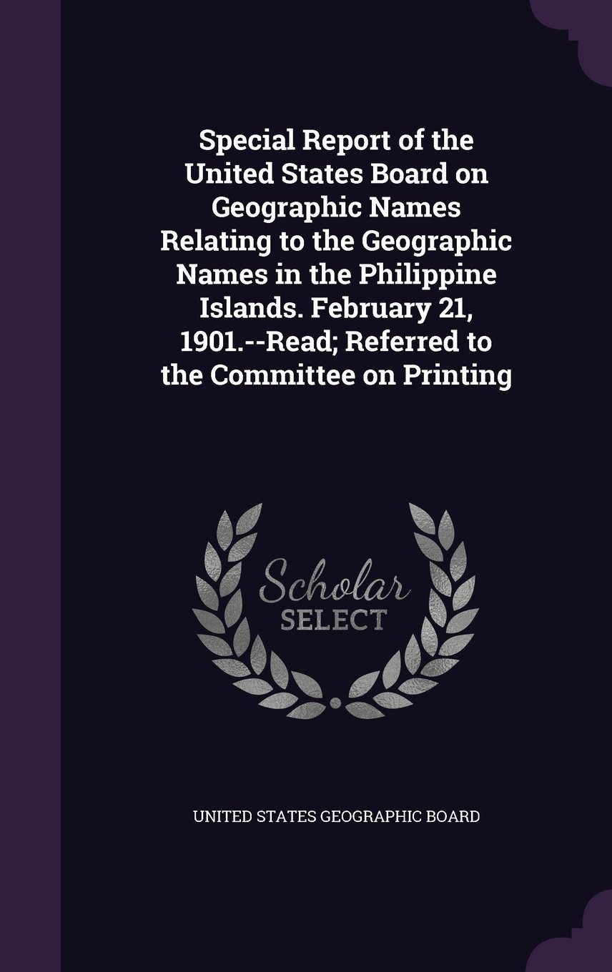 Special Report of the United States Board on Geographic Names Relating to the Geographic Names in the Philippine Islands. February 21, 1901.--Read; Referred to the Committee on Printing PDF