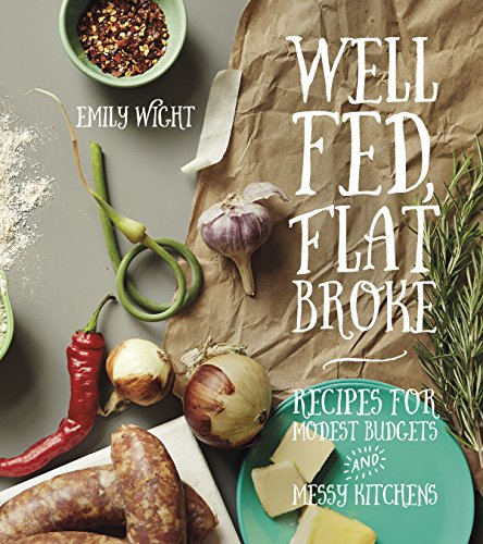 Well Fed, Flat Broke: Recipes for Modest Budgets and Messy Kitchens by Emily Wight