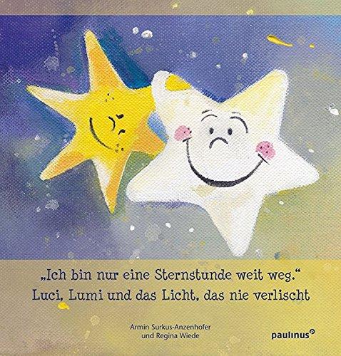 Ich bin nur eine Sternenstunde weit weg.: Luci, Lumi und das Licht, das nie verlischt Taschenbuch – 5. April 2017 Armin Surkus-Anzenhofer Regina Wiede Paulinus 3790219207